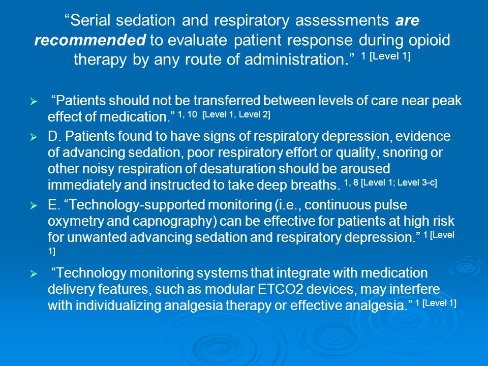 Serial sedation and respiratory assessments are recommended to evaluate patient response during opioid therapy by any route of administration. 1 [Level 1]